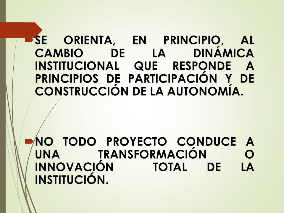 SE ORIENTA, EN PRINCIPIO, AL CAMBIO DE LA DINÁMICA INSTITUCIONAL QUE RESPONDE A PRINCIPIOS DE PARTICIPACIÓN Y DE CONSTRUCCIÓN DE LA AUTONOMÍA.