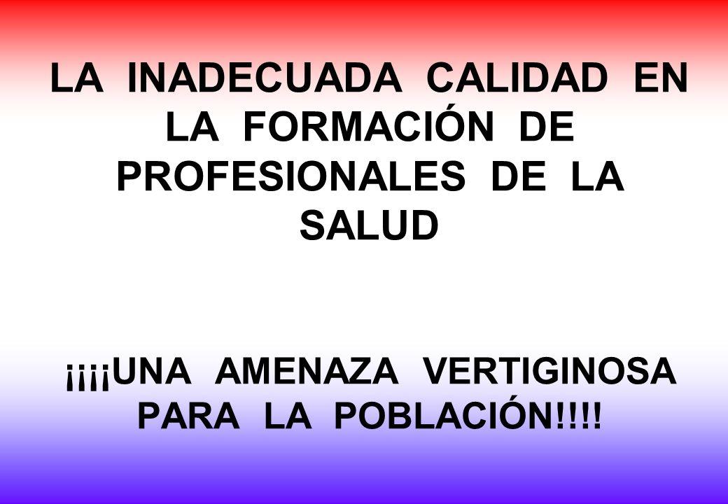 LA INADECUADA CALIDAD EN LA FORMACIÓN DE PROFESIONALES DE LA SALUD ¡¡¡¡UNA AMENAZA VERTIGINOSA PARA LA POBLACIÓN!!!!