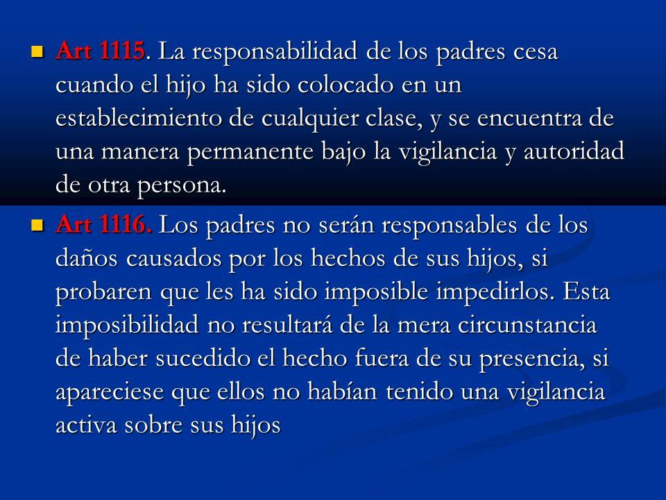 Art 1115. La responsabilidad de los padres cesa cuando el hijo ha sido colocado en un establecimiento de cualquier clase, y se encuentra de una manera permanente bajo la vigilancia y autoridad de otra persona.