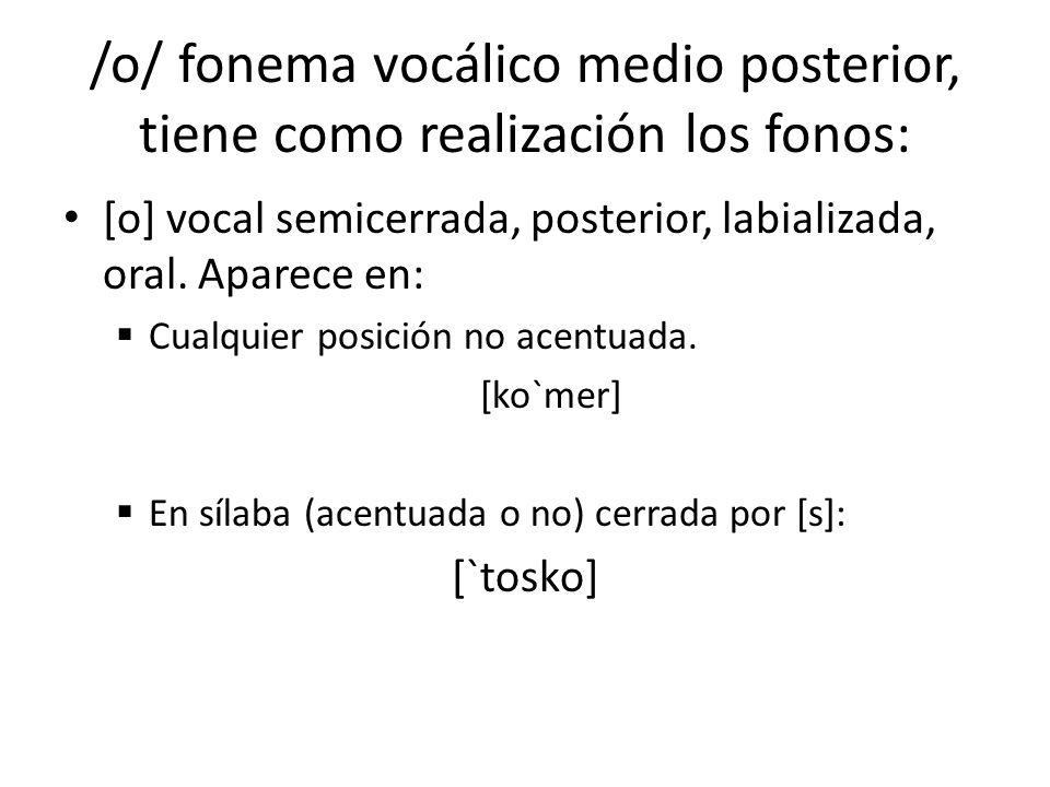 /o/ fonema vocálico medio posterior, tiene como realización los fonos: