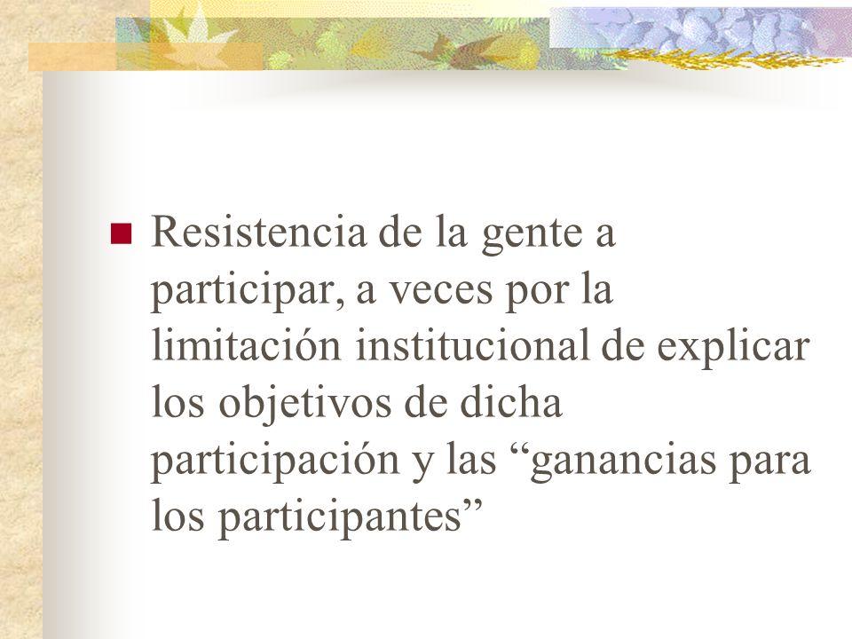 Resistencia de la gente a participar, a veces por la limitación institucional de explicar los objetivos de dicha participación y las ganancias para los participantes