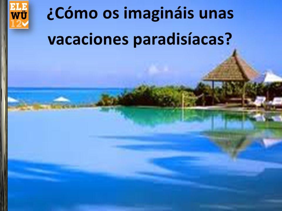 ¿Cómo os imagináis unas vacaciones paradisíacas