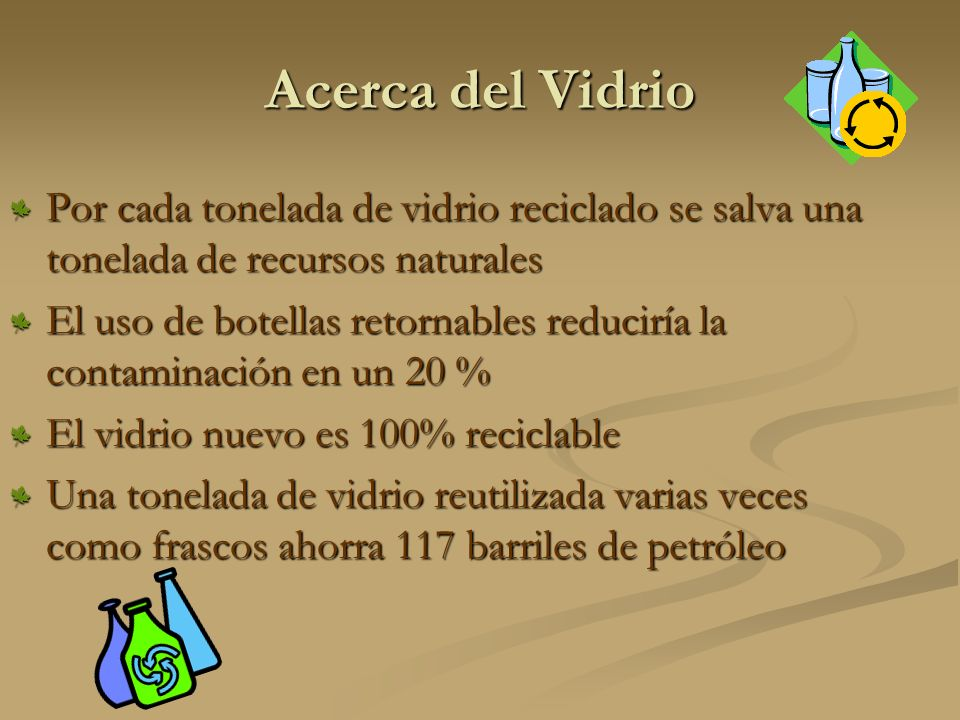 Acerca del Vidrio Por cada tonelada de vidrio reciclado se salva una tonelada de recursos naturales.