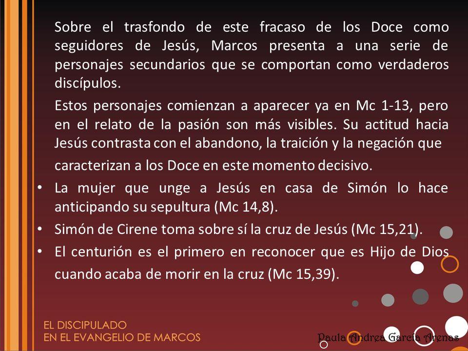 Sobre el trasfondo de este fracaso de los Doce como seguidores de Jesús, Marcos presenta a una serie de personajes secundarios que se comportan como verdaderos discípulos.
