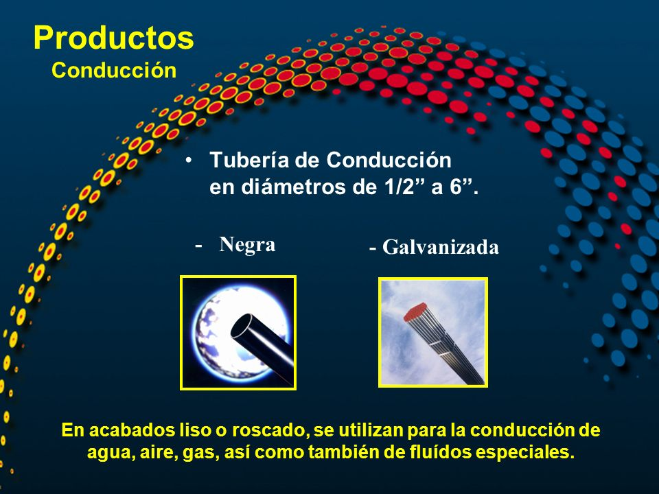 Productos Conducción Tubería de Conducción en diámetros de 1/2 a 6 .
