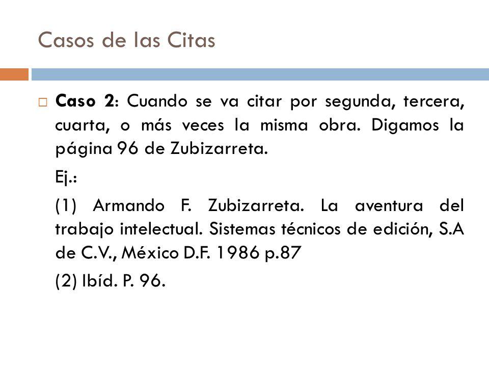 Casos de las Citas Caso 2: Cuando se va citar por segunda, tercera, cuarta, o más veces la misma obra. Digamos la página 96 de Zubizarreta.