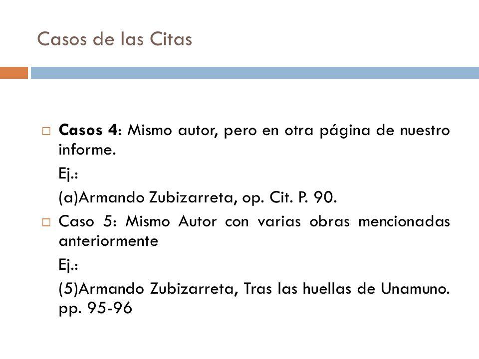 Casos de las Citas Casos 4: Mismo autor, pero en otra página de nuestro informe. Ej.: (a)Armando Zubizarreta, op. Cit. P. 90.