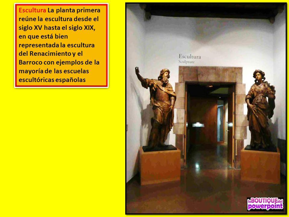 Escultura La planta primera reúne la escultura desde el siglo XV hasta el siglo XIX, en que está bien representada la escultura del Renacimiento y el Barroco con ejemplos de la mayoría de las escuelas escultóricas españolas