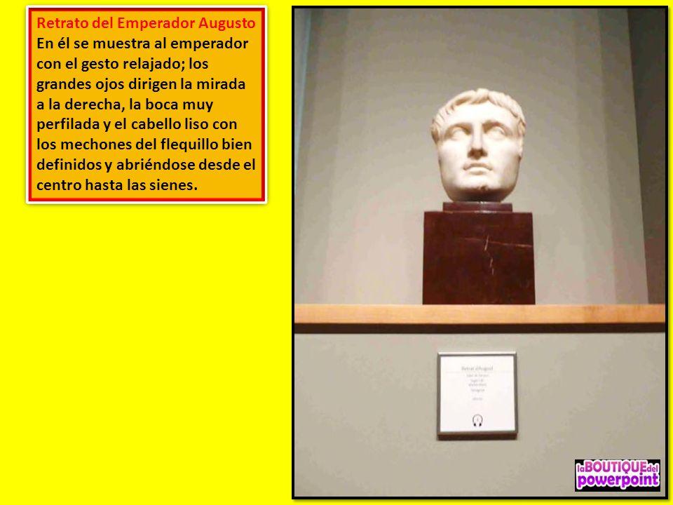 Retrato del Emperador Augusto En él se muestra al emperador con el gesto relajado; los grandes ojos dirigen la mirada a la derecha, la boca muy perfilada y el cabello liso con los mechones del flequillo bien definidos y abriéndose desde el centro hasta las sienes.
