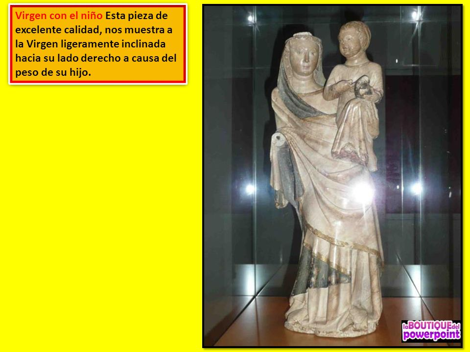 Virgen con el niño Esta pieza de excelente calidad, nos muestra a la Virgen ligeramente inclinada hacia su lado derecho a causa del peso de su hijo.