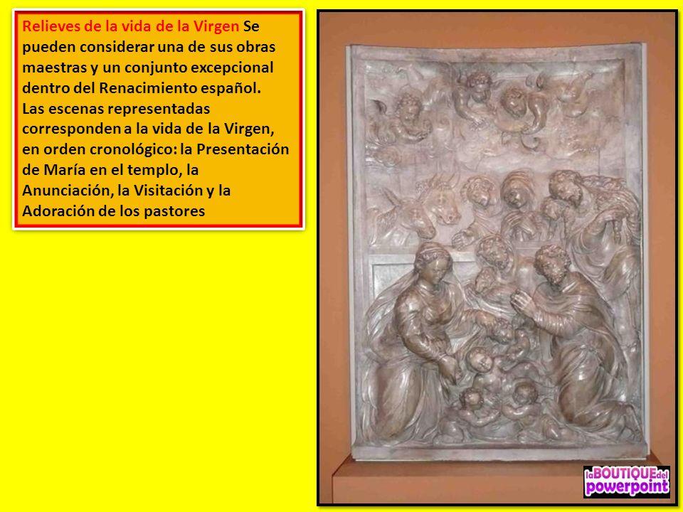 Relieves de la vida de la Virgen Se pueden considerar una de sus obras maestras y un conjunto excepcional dentro del Renacimiento español.