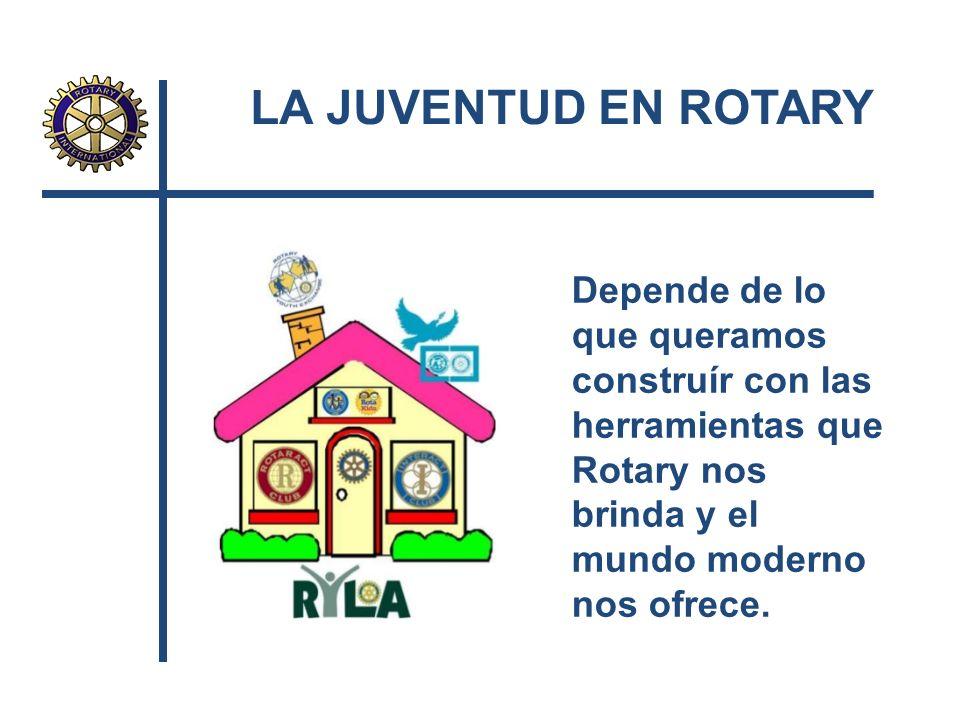 LA JUVENTUD EN ROTARY Depende de lo que queramos construír con las herramientas que Rotary nos brinda y el mundo moderno nos ofrece.