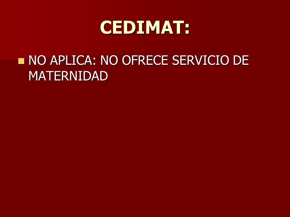 CEDIMAT: NO APLICA: NO OFRECE SERVICIO DE MATERNIDAD