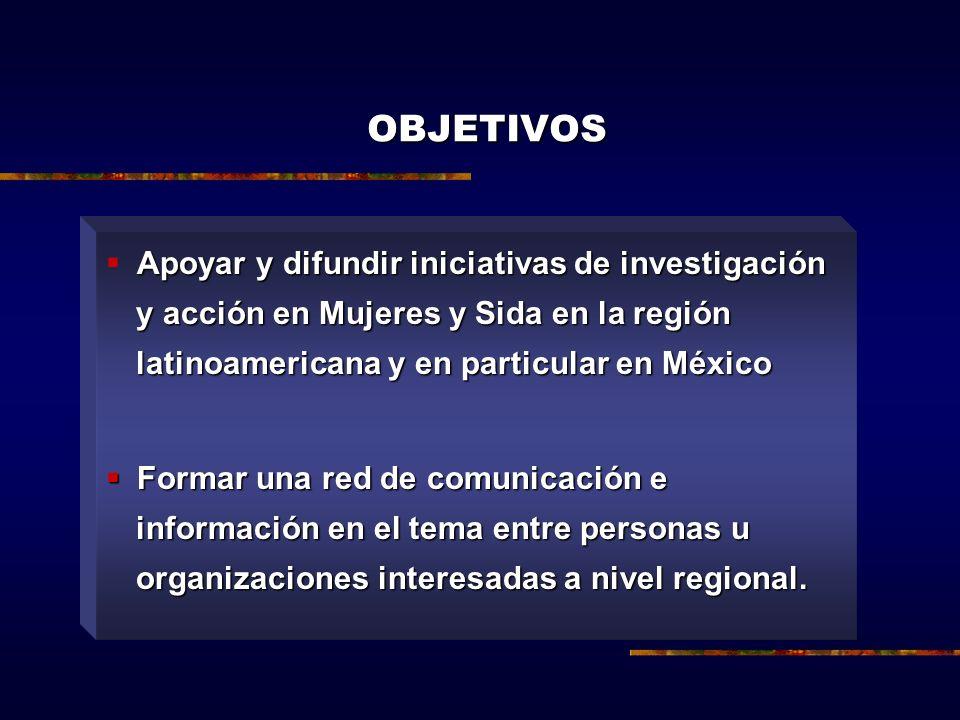 OBJETIVOS Apoyar y difundir iniciativas de investigación y acción en Mujeres y Sida en la región latinoamericana y en particular en México.