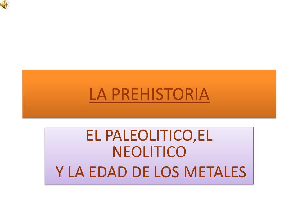 EL PALEOLITICO,EL NEOLITICO Y LA EDAD DE LOS METALES