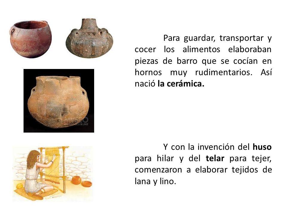 Para guardar, transportar y cocer los alimentos elaboraban piezas de barro que se cocían en hornos muy rudimentarios. Así nació la cerámica.