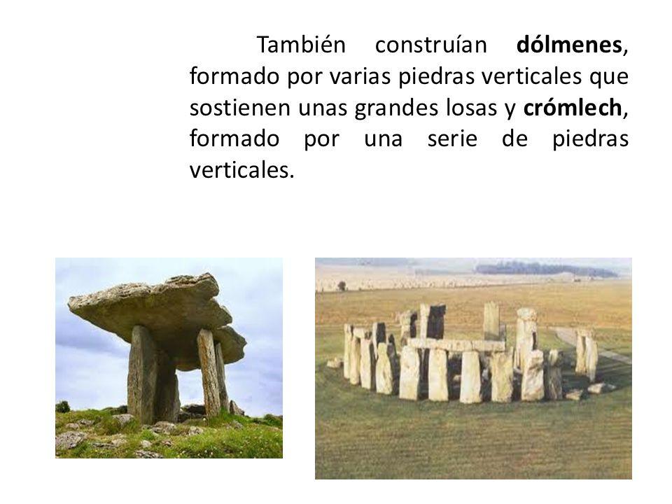 También construían dólmenes, formado por varias piedras verticales que sostienen unas grandes losas y crómlech, formado por una serie de piedras verticales.