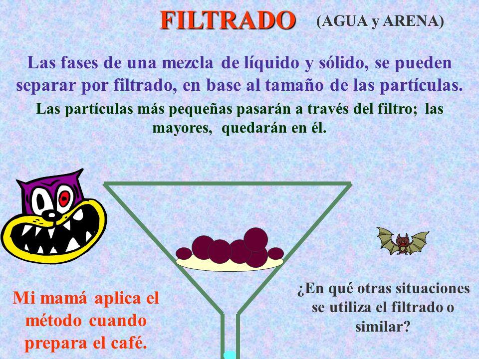 FILTRADO (AGUA y ARENA) Las fases de una mezcla de líquido y sólido, se pueden separar por filtrado, en base al tamaño de las partículas.