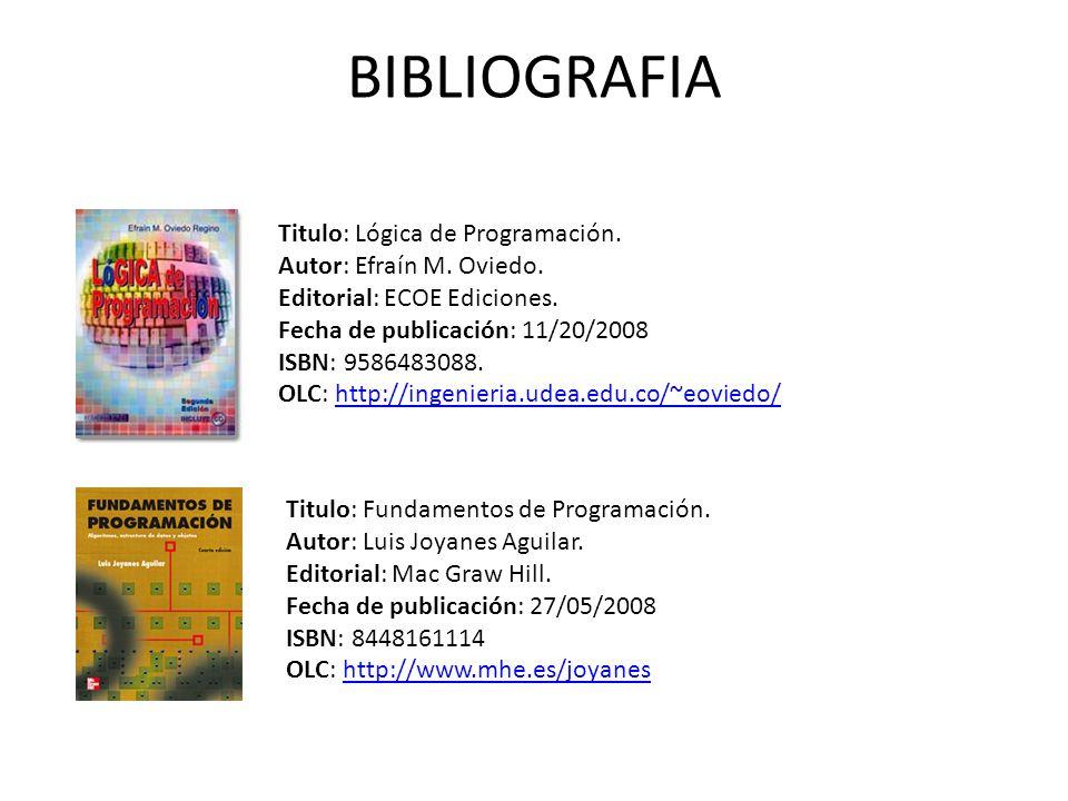 BIBLIOGRAFIA Titulo: Lógica de Programación. Autor: Efraín M. Oviedo.