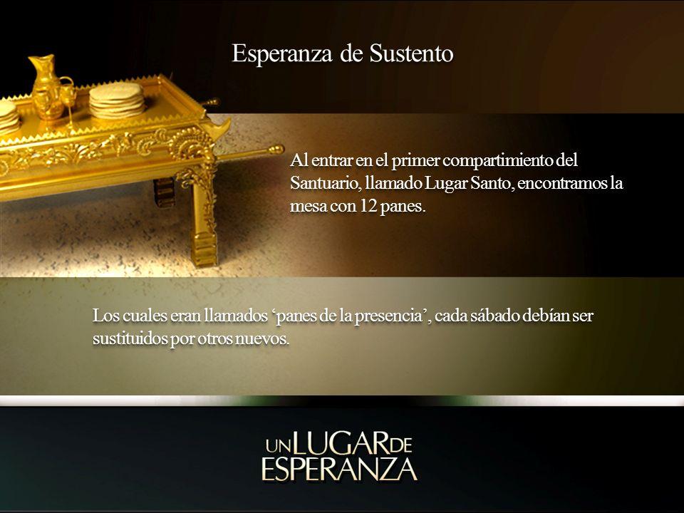 Esperanza de Sustento Al entrar en el primer compartimiento del Santuario, llamado Lugar Santo, encontramos la mesa con 12 panes.