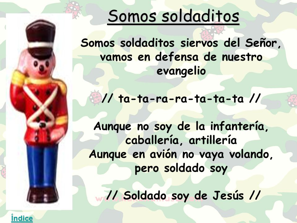 Somos soldaditos Somos soldaditos siervos del Señor, vamos en defensa de nuestro evangelio. // ta-ta-ra-ra-ta-ta-ta //