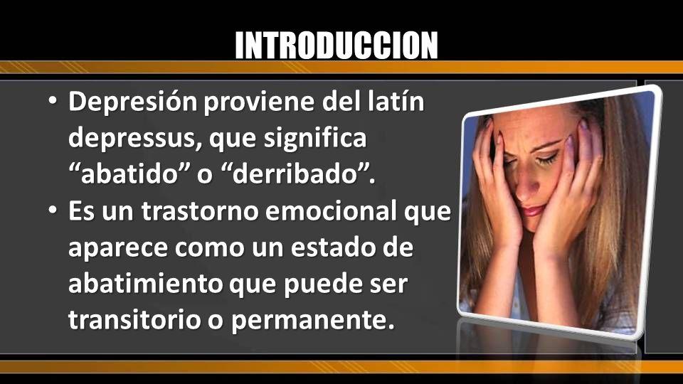 INTRODUCCION Depresión proviene del latín depressus, que significa abatido o derribado .