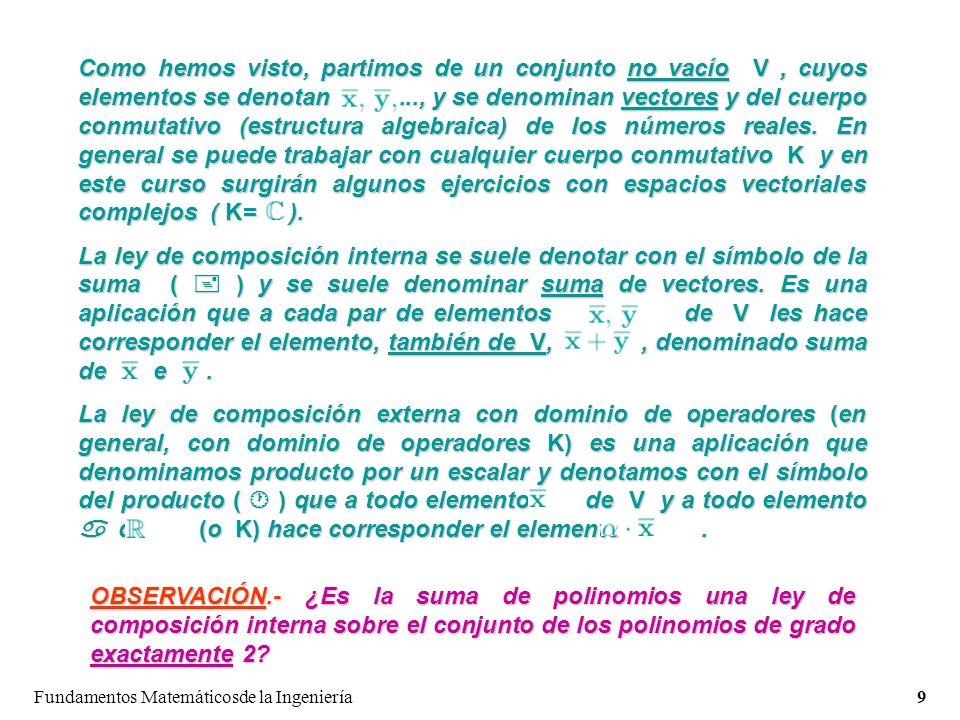 Como hemos visto, partimos de un conjunto no vacío V , cuyos elementos se denotan ..., y se denominan vectores y del cuerpo conmutativo (estructura algebraica) de los números reales. En general se puede trabajar con cualquier cuerpo conmutativo K y en este curso surgirán algunos ejercicios con espacios vectoriales complejos ( K= ).