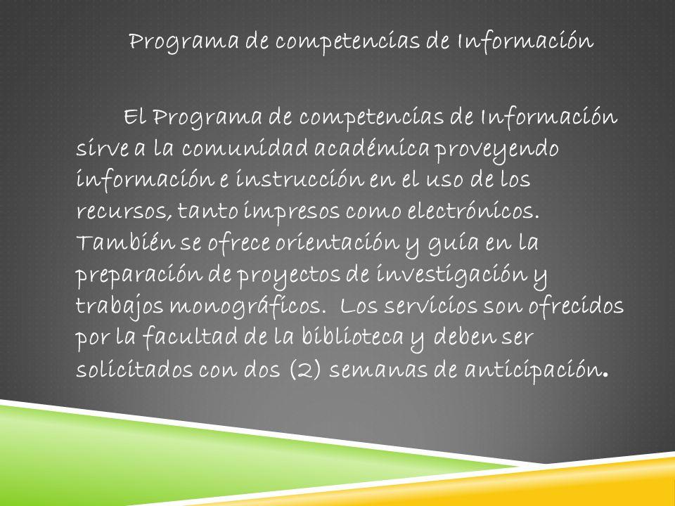 Programa de competencias de Información El Programa de competencias de Información sirve a la comunidad académica proveyendo información e instrucción en el uso de los recursos, tanto impresos como electrónicos.
