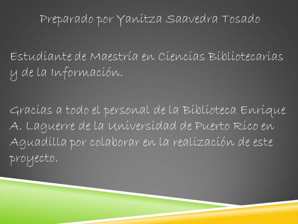 Preparado por Yanitza Saavedra Tosado Estudiante de Maestría en Ciencias Bibliotecarias y de la Información.