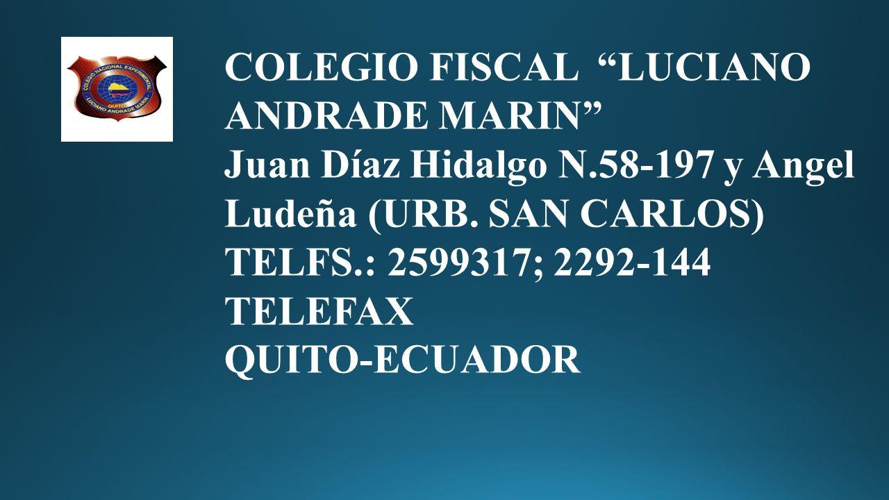 Quito-Ecuador COLEGIO FISCAL LUCIANO ANDRADE MARIN Juan Díaz Hidalgo N.58-197 y Angel Ludeña (URB. SAN CARLOS) TELFS.: 2599317; 2292-144 TELEFAX.