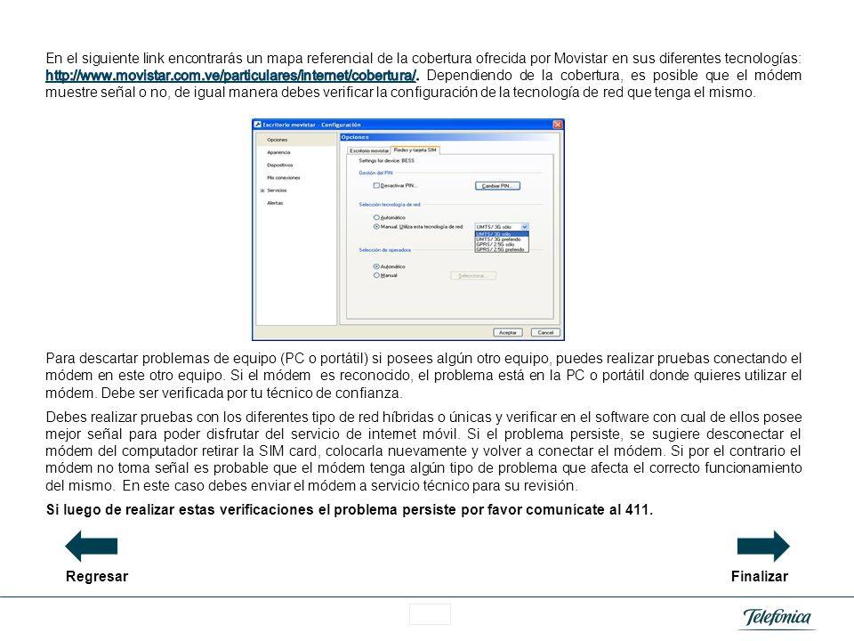 En el siguiente link encontrarás un mapa referencial de la cobertura ofrecida por Movistar en sus diferentes tecnologías: http://www.movistar.com.ve/particulares/internet/cobertura/. Dependiendo de la cobertura, es posible que el módem muestre señal o no, de igual manera debes verificar la configuración de la tecnología de red que tenga el mismo.