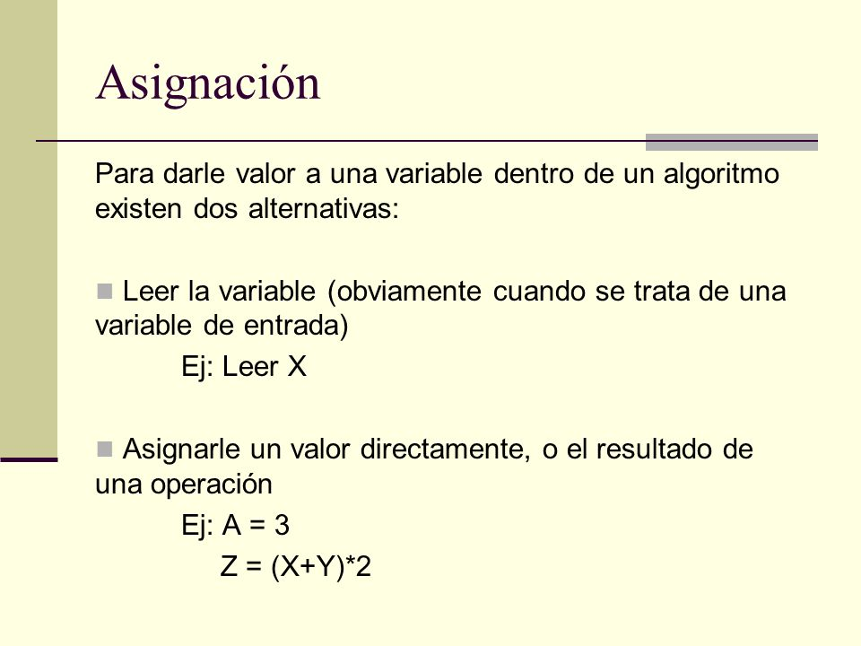 Asignación Para darle valor a una variable dentro de un algoritmo existen dos alternativas: