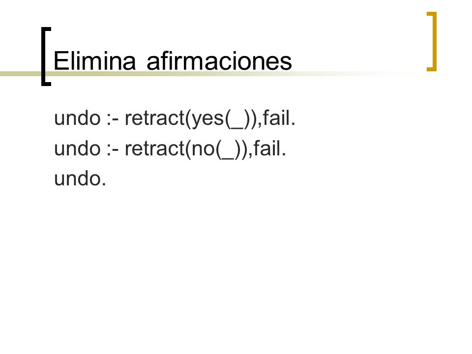 Elimina afirmaciones undo :- retract(yes(_)),fail.