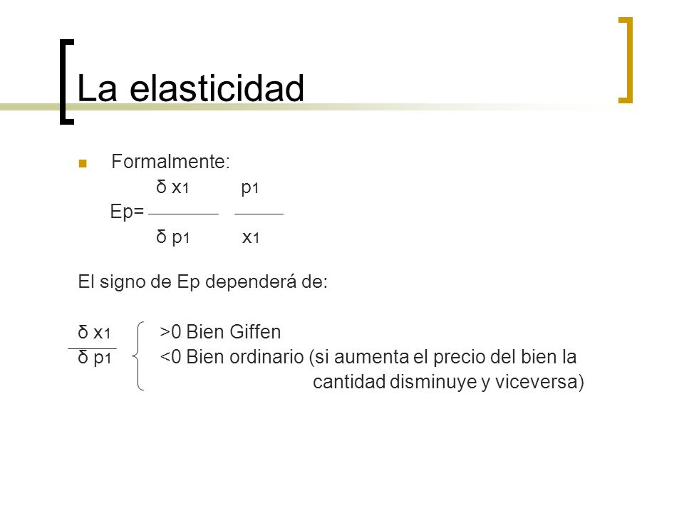 La elasticidad Formalmente: δ x1 p1 Ep= δ p1 x1
