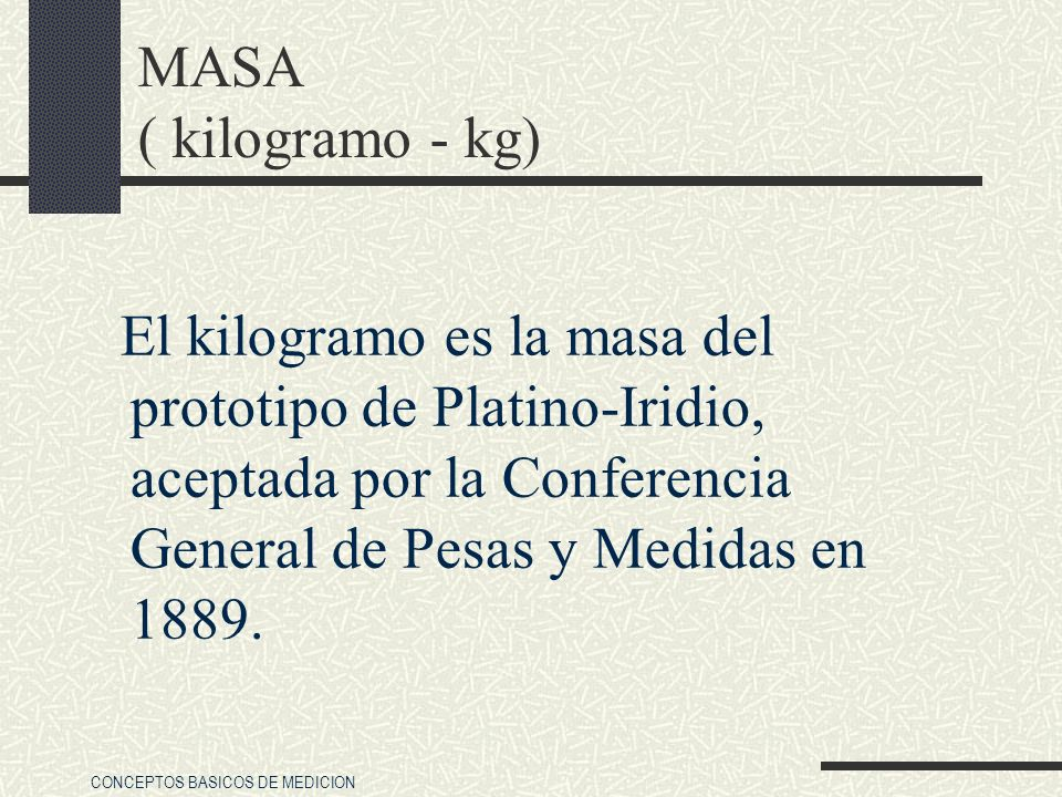 MASA ( kilogramo - kg) El kilogramo es la masa del prototipo de Platino-Iridio, aceptada por la Conferencia General de Pesas y Medidas en 1889.