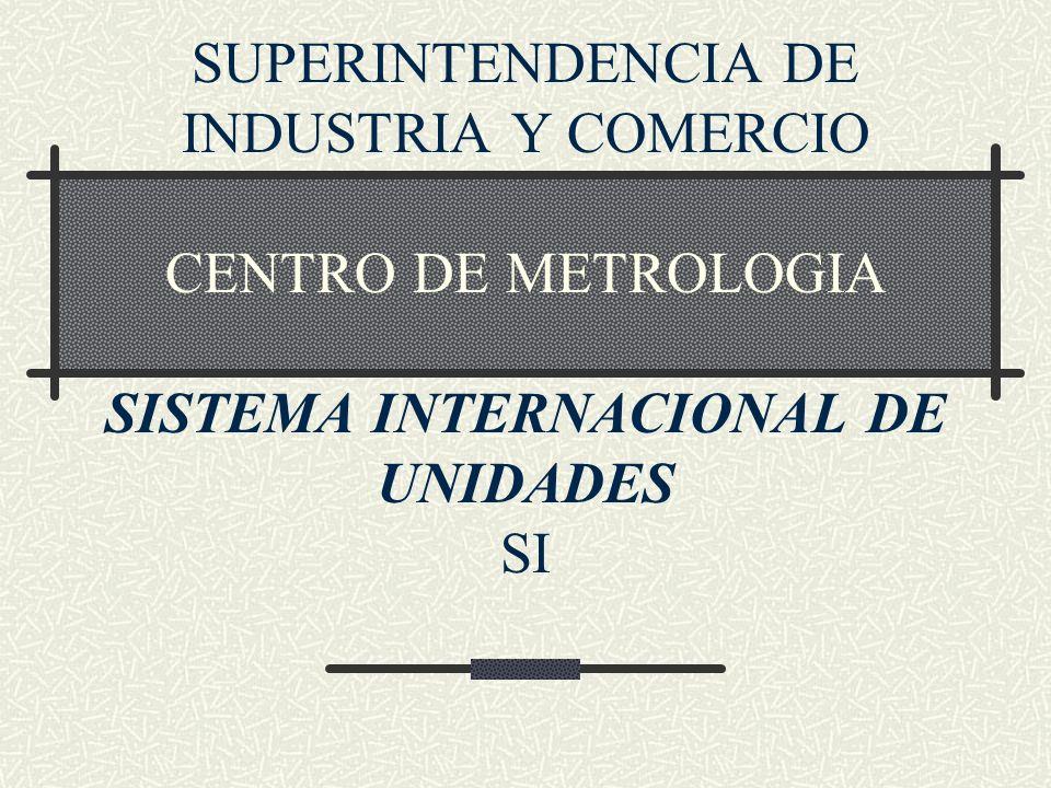 SUPERINTENDENCIA DE INDUSTRIA Y COMERCIO CENTRO DE METROLOGIA SISTEMA INTERNACIONAL DE UNIDADES SI