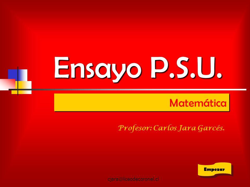 Ensayo P.S.U. Matemática Profesor: Carlos Jara Garcés. Empezar
