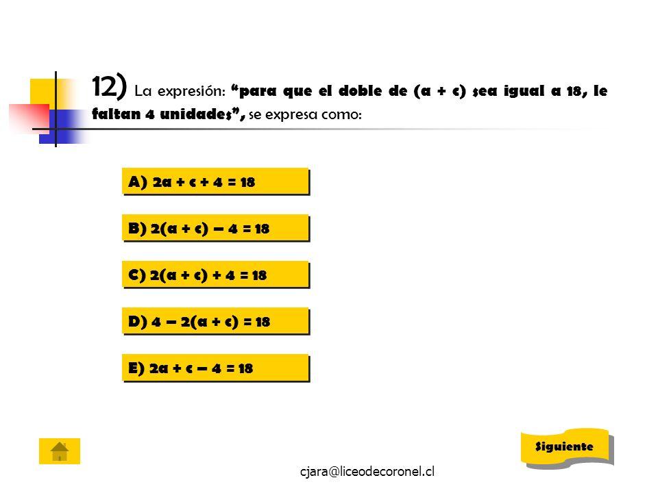 12) La expresión: para que el doble de (a + c) sea igual a 18, le faltan 4 unidades , se expresa como: