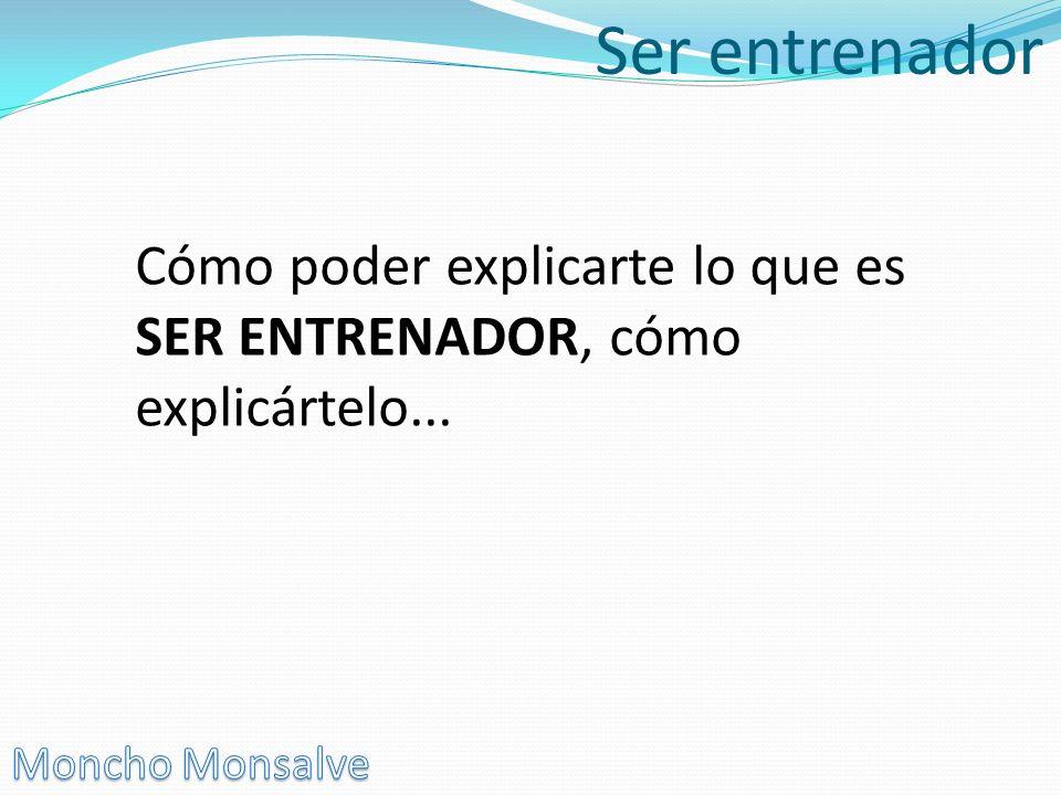 Ser entrenador Cómo poder explicarte lo que es SER ENTRENADOR, cómo explicártelo... Moncho Monsalve