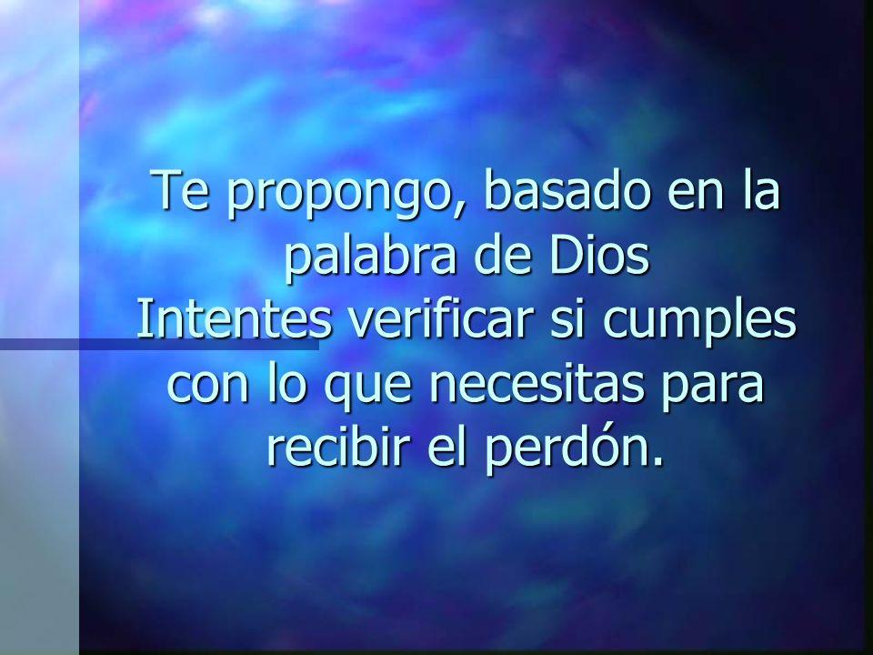 Te propongo, basado en la palabra de Dios Intentes verificar si cumples con lo que necesitas para recibir el perdón.