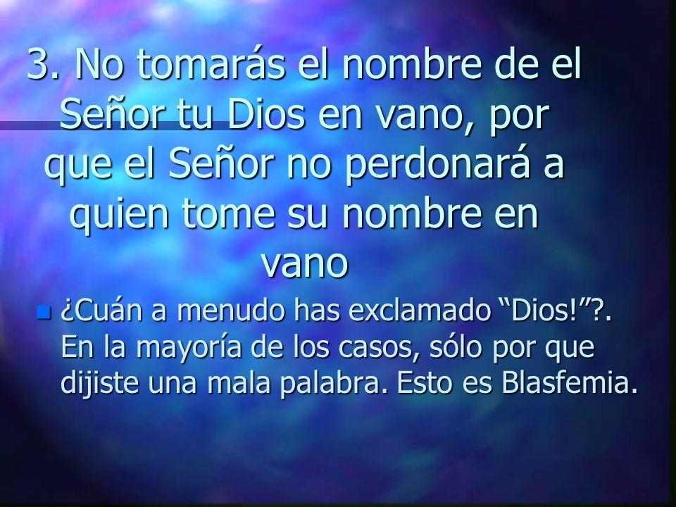 3. No tomarás el nombre de el Señor tu Dios en vano, por que el Señor no perdonará a quien tome su nombre en vano