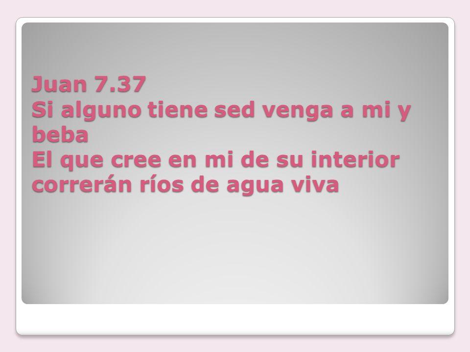 Juan 7.37 Si alguno tiene sed venga a mi y beba El que cree en mi de su interior correrán ríos de agua viva