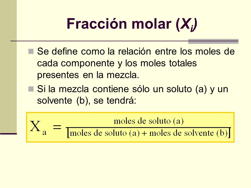 Fracción molar (Xi) Se define como la relación entre los moles de cada componente y los moles totales presentes en la mezcla.