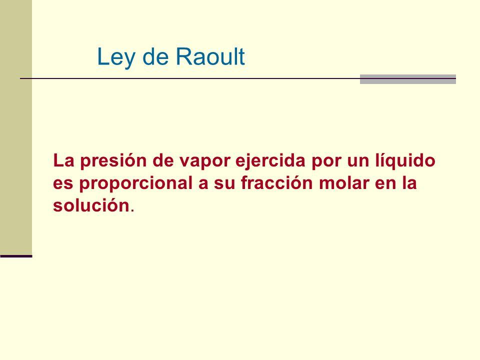 Ley de Raoult La presión de vapor ejercida por un líquido es proporcional a su fracción molar en la solución.