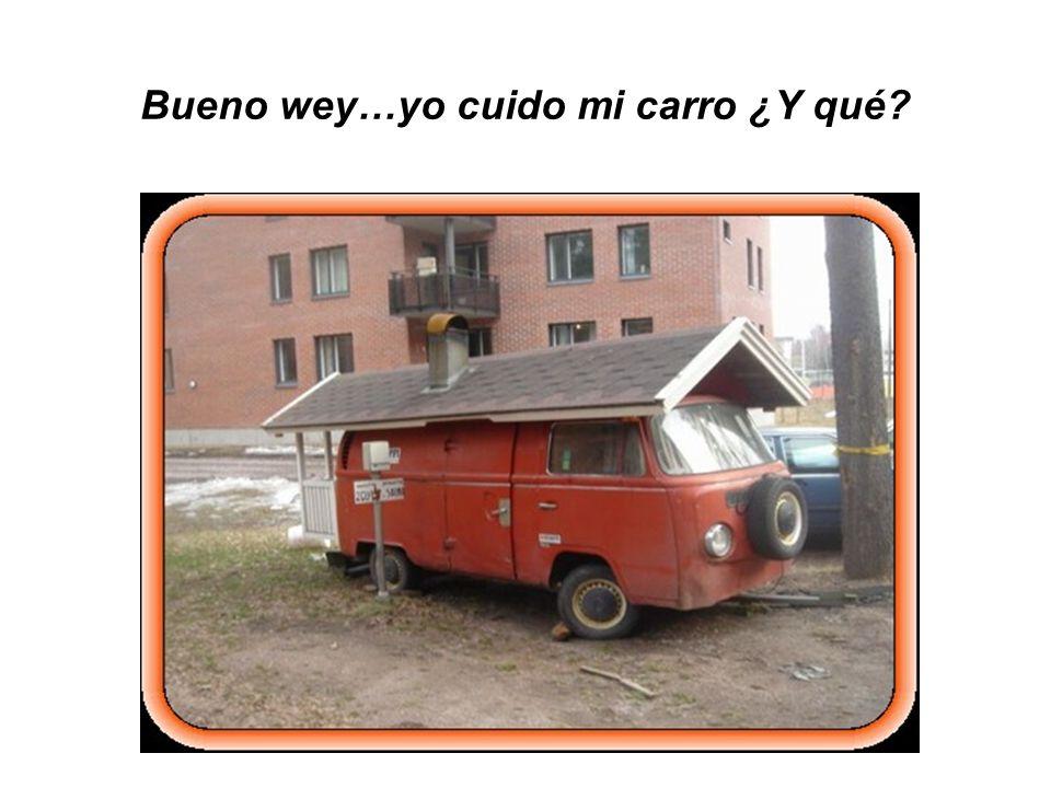 Bueno wey…yo cuido mi carro ¿Y qué
