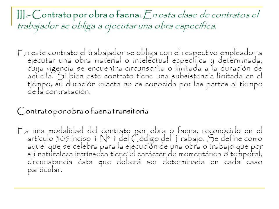 III.- Contrato por obra o faena: En esta clase de contratos el trabajador se obliga a ejecutar una obra específica.