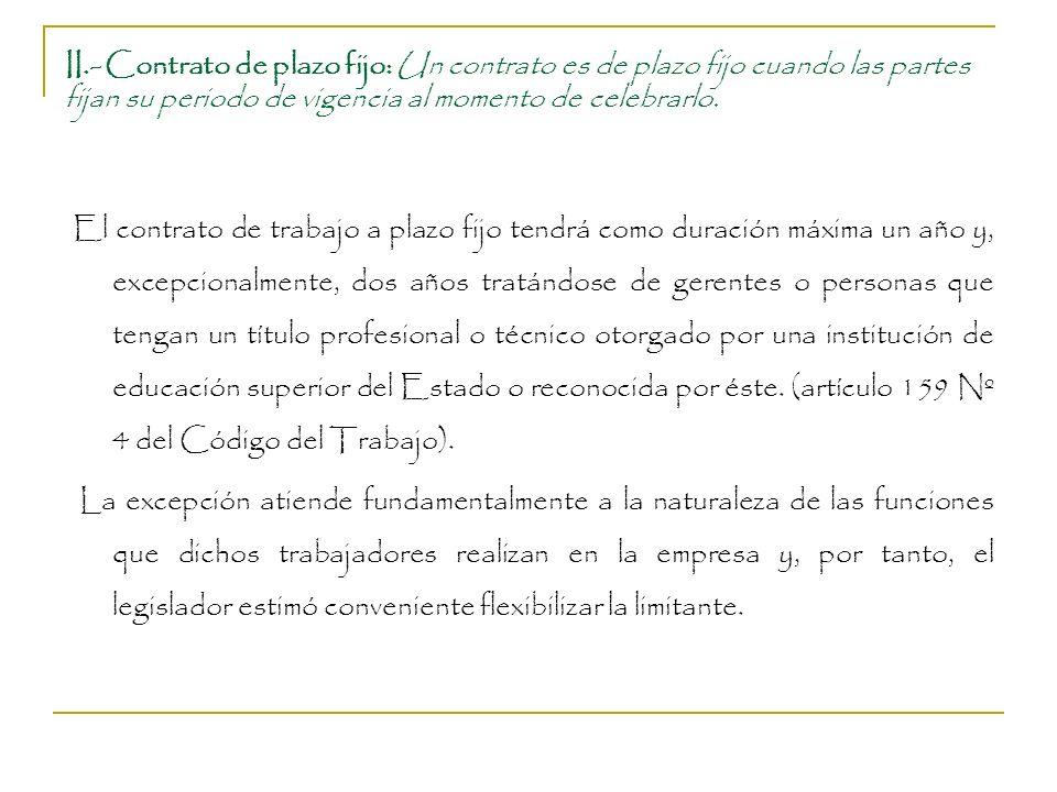 II.- Contrato de plazo fijo: Un contrato es de plazo fijo cuando las partes fijan su periodo de vigencia al momento de celebrarlo.