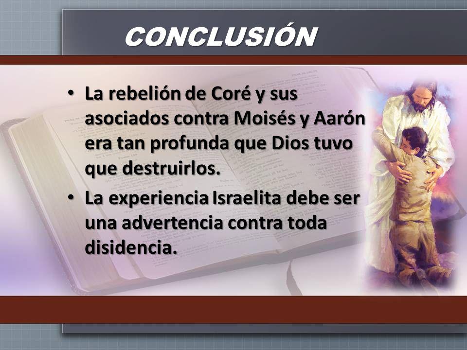 CONCLUSIÓNLa rebelión de Coré y sus asociados contra Moisés y Aarón era tan profunda que Dios tuvo que destruirlos.