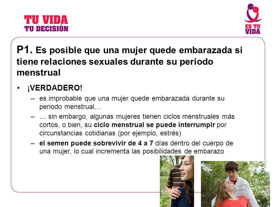 P1. Es posible que una mujer quede embarazada si tiene relaciones sexuales durante su periodo menstrual