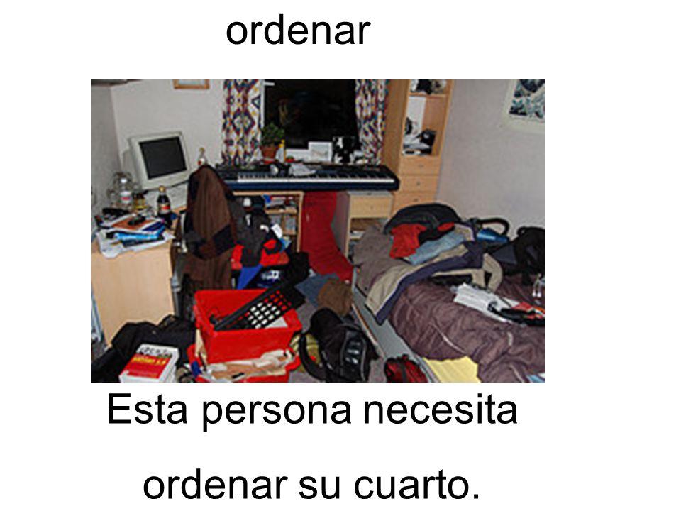 ordenar Esta persona necesita ordenar su cuarto.